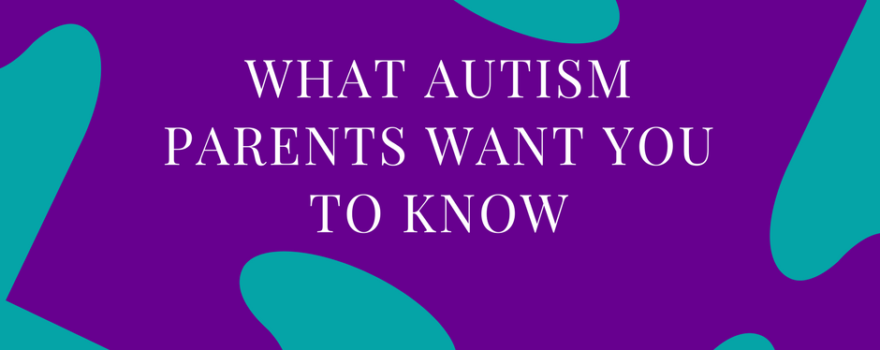 What Autism Parents Want You to KNow